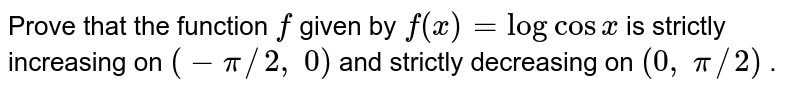 Prove that the function `f` given by `f(x)=logcosx` is strictly increasing on `(-pi//2,\ 0)` and strictly decreasing on `(0,\ pi//2)` .