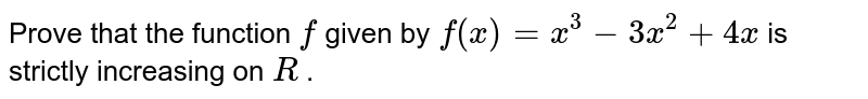 Prove that the function `f` given by `f(x)=x^3-3x^2+4x` is strictly increasing on `R` .