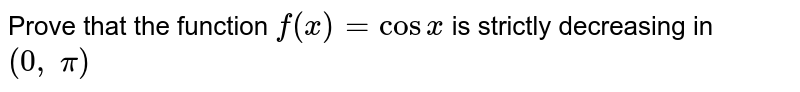 Prove that the function `f(x)=cosx` is strictly decreasing in `(0,\ pi)`