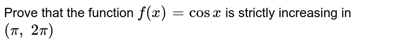 Prove that the function `f(x)=cosx` is strictly increasing in `(pi,\ 2pi)`