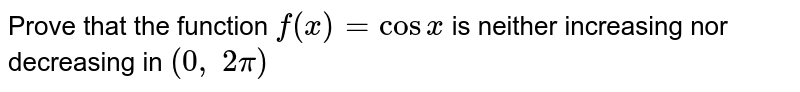 Prove that the function `f(x)=cosx` is neither increasing nor   decreasing in `(0,\ 2pi)`