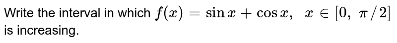 Write the interval in which `f(x)=sinx+cosx ,\ \ x in [0,\ pi//2]` is increasing.