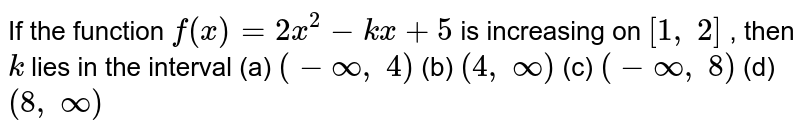 If the function `f(x)=2x^2-k x+5` is increasing on `[1,\ 2]` , then `k` lies in the interval (a) `(-oo,\ 4)`  (b) `(4,\ oo)`  (c) `(-oo,\ 8)`  (d) `(8,\ oo)`