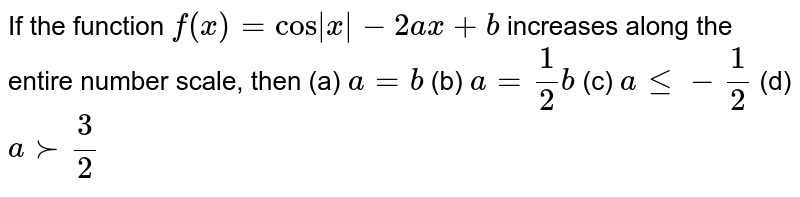 If the function `f(x)=cos x -2a x+b` increases along the entire number scale, then (a) `a=b`  (b) `a=1/2b`  (c) `alt=-1/2`  (d) `a >-3/2`