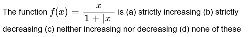 The function `f(x)=x/(1+|x|)` is (a) strictly increasing   (b) strictly decreasing (c) neither increasing nor decreasing   (d) none of these