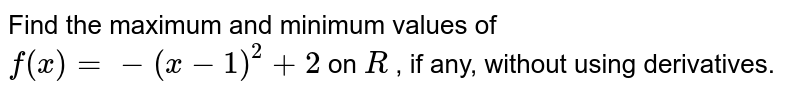 Find the maximum and   minimum values of `f(x)=-(x-1)^2+2` on `R` , if any, without using   derivatives.