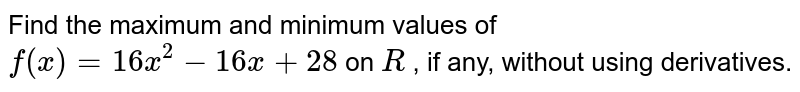 Find the maximum and   minimum values of `f(x)=16 x^2-16 x+28` on `R` , if any, without using   derivatives.