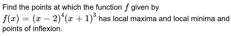 Find the points at   which the function `f` given by `f(x)=(x-2)^4(x+1)^3` has local maxima and   local minima and points of inflexion.