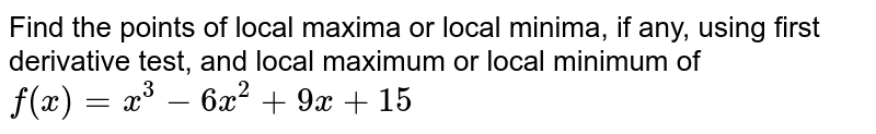 Find the points of   local maxima or local minima, if any, using first derivative test, and local   maximum or local minimum of `f(x)=x^3-6x^2+9x+15`