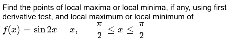 Find the points of   local maxima or local minima, if any, using first derivative test, and local   maximum or local minimum of `f(x)=sin2x-x ,\ -pi/2lt=xlt=pi/2`