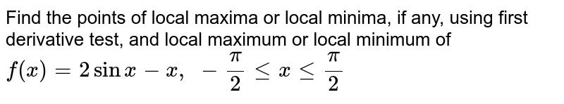 Find the points of   local maxima or local minima, if any, using first derivative test, and local   maximum or local minimum of `f(x)=2sinx-x ,\ -pi/2lt=xlt=pi/2`
