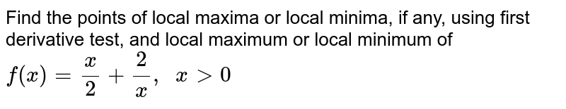 Find the points of   local maxima or local minima, if any, using first derivative test, and local   maximum or local minimum of `f(x)=x/2+2/x ,\ \ x >0`
