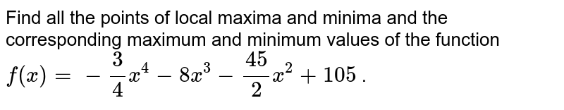 Find all the points of   local maxima and minima and the corresponding maximum and minimum values of   the function `f(x)=-3/4x^4-8x^3-(45)/2x^2+105` .