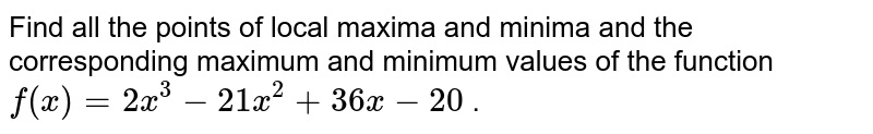 Find all the points of   local maxima and minima and the corresponding maximum and minimum values of   the function `f(x)=2x^3-21 x^2+36 x-20` .