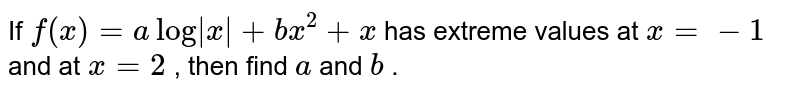 If `f(x)=alog|x|+b x^2+x` has extreme values at `x=-1` and at `x=2` , then find `a` and `b` .