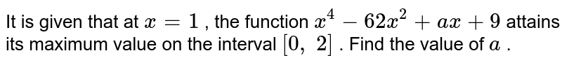 It is given that at `x=1` , the function `x^4-62 x^2+a x+9` attains its maximum   value on the interval `[0,\ 2]` . Find the value of `a` .