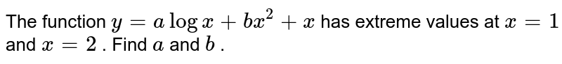 The function `y=alogx+b x^2+x` has extreme values at `x=1` and `x=2` . Find `a` and `b` .
