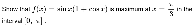 Show that `f(x)=sinx(1+cosx)` is maximum at `x=pi/3` in the interval `[0,\ pi]` .