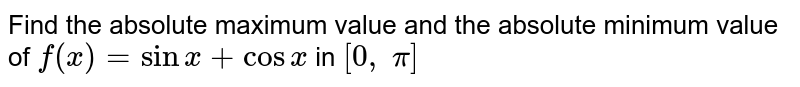 Find the absolute   maximum value and the absolute minimum value of `f(x)=sinx+cosx` in `[0,\ pi]`