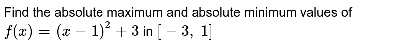 Find the absolute   maximum and absolute minimum values of `f(x)=(x-1)^2+3` in `[-3,\ 1]`