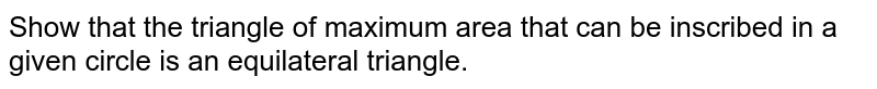 Show that the triangle   of maximum area that can be inscribed in a given circle is an equilateral   triangle.