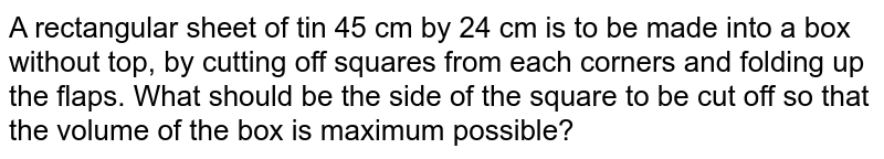 A rectangular sheet of   tin 45 cm by 24 cm is to be made into a box without top, by cutting off   squares from each corners and folding up the flaps. What should be the side   of the square to be cut off so that the volume of the box is maximum   possible?