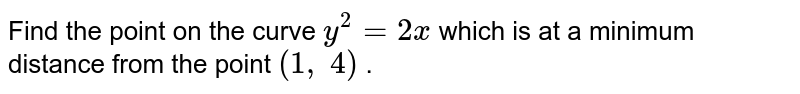 Find the point on the   curve `y^2=2x` which is at a minimum   distance from the point `(1,\ 4)` .