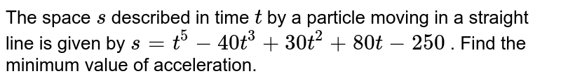 The space `s` described in time `t` by a particle moving in   a straight line is given by `s=t^5-40 t^3+30 t^2+80 t-250` . Find the minimum   value of acceleration.