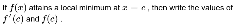 """If `f(x)` attains a local minimum   at `x=c` , then write the values   of `f^(prime)(c)` and `f""""(c)` ."""