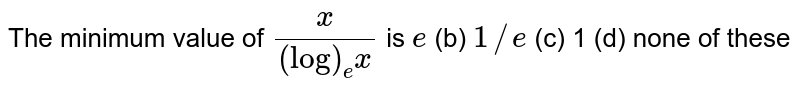 The minimum value of `x/((log)_e x)` is `e` (b) `1//e` (c) 1 (d) none of these