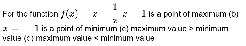 For the function `f(x)=x+1/x`  `x=1` is a point of maximum (b) `x=-1` is a point of minimum (c) maximum value >   minimum value (d) maximum value <   minimum value