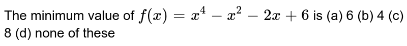 The minimum value of `f(x)=x^4-x^2-2x+6` is (a) 6 (b) 4 (c) 8 (d) none of these