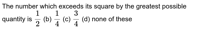The number which   exceeds its square by the greatest possible quantity is `1/2` (b) `1/4` (c) `3/4` (d) none of these