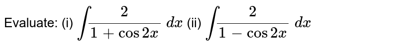 Evaluate: (i) `int2/(1+cos2x)\ dx` (ii) `int2/(1-cos2x)\ dx`