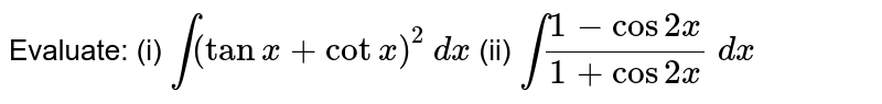 Evaluate: (i) `int(tanx+cotx)^2\ dx` (ii) `int(1-cos2x)/(1+cos2x)\ dx`
