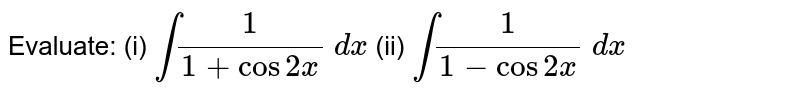Evaluate: (i) `int1/(1+cos2x)\ dx` (ii) `int1/(1-cos2x)\ dx`