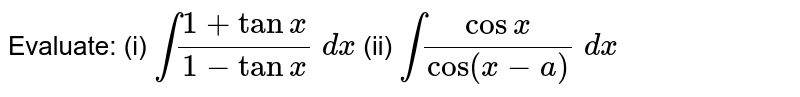 Evaluate: (i) `int(1+tanx)/(1-tanx)\ dx` (ii) `int(cosx)/(cos(x-a))\ dx`