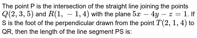 The point P is the intersection of the straight line joining the points `Q(2, 3, 5)` and `R (1, -1, 4)` with the plane `5x- 4y-z=1`. If S is the foot of the perpendicular drawn from the point `T(2, 1, 4)` to QR, then the length of the line segment PS is: