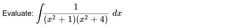 Evaluate: `int1/((x^2+1)(x^2+4))\ dx`