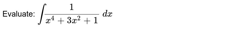 Evaluate: `int1/(x^4+3x^2+1)\ dx`