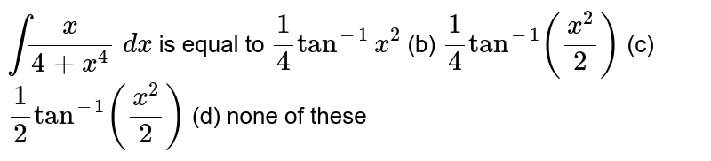 `intx/(4+x^4)\ dx` is equal to `1/4tan^(-1)x^2` (b) `1/4tan^(-1)((x^2)/2)` (c) `1/2tan^(-1)((x^2)/2)` (d) none of these