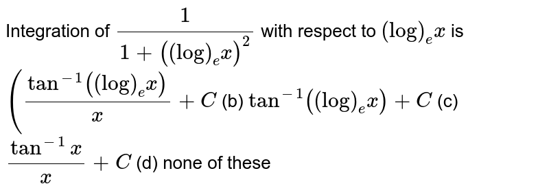 Integration of `1/(1+((log)_e x)^2)` with respect to `(log)_e x` is `(tan^(-1)((log)_e x)/x+C` (b) `tan^(-1)((log)_e x)+C`  (c) `(tan^(-1)x)/x+C` (d) none of these