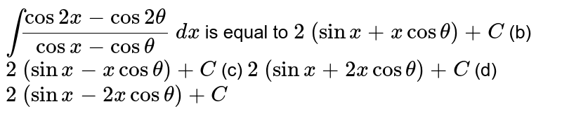 `int(cos2x-cos2theta)/(cosx-costheta)\ dx` is equal to `2\ (sinx+xcostheta)+C` (b) `2\ (sinx-xcostheta)+C`  (c) `2\ (sinx+2xcostheta)+C` (d) `2\ (sinx-2xcostheta)+C`