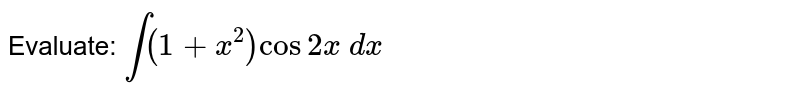 Evaluate: `int(1+x^2)cos2x\ dx`