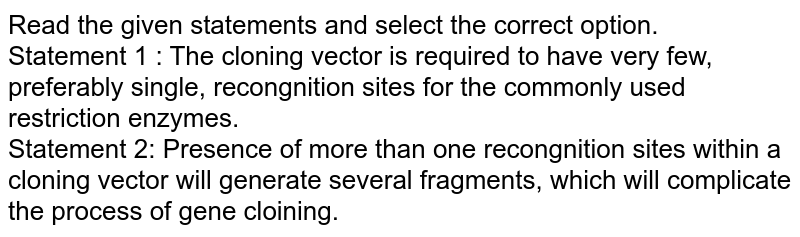 Read the given statements and select the correct option. <br> Statement 1 : The cloning vector is required to have very few, preferably single, recongnition sites for the commonly used restriction enzymes. <br> Statement 2: Presence of more than one recongnition sites within a cloning vector will generate several fragments, which will complicate the process of gene cloining.