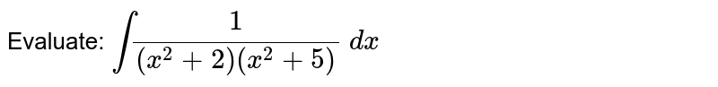 Evaluate: `int1/((x^2+2)(x^2+5))\ dx`