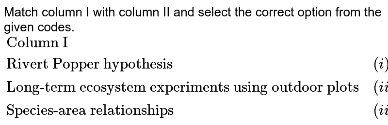 """Match column I with column II and select the correct option from the given codes. <br> `{:(""""Column I"""",,""""Column II""""),(""""Rivert Popper hypothesis"""",(i),""""Paul Ehrlich""""),(""""Long-term ecosystem experiments using outdoor plots"""",(ii),""""David Tilman""""),(""""Species-area relationships"""",(iii),""""Alexander von Humboldt""""):}`"""