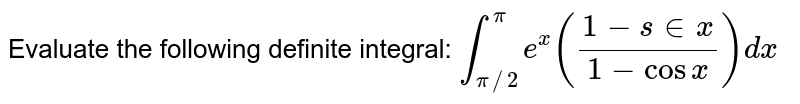 Evaluate the following definite integral: `int_(pi//2)^pie^x((1-sin x)/(1-cos x))dx`