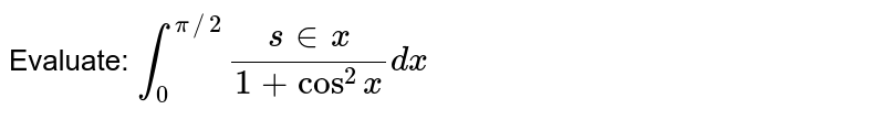 Evaluate: `int_0^(pi//2)(s in x)/(1+cos^2x)dx`