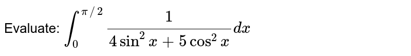 Evaluate: `int_0^(pi//2)1/(4sin^2x+5cos^2x)dx`